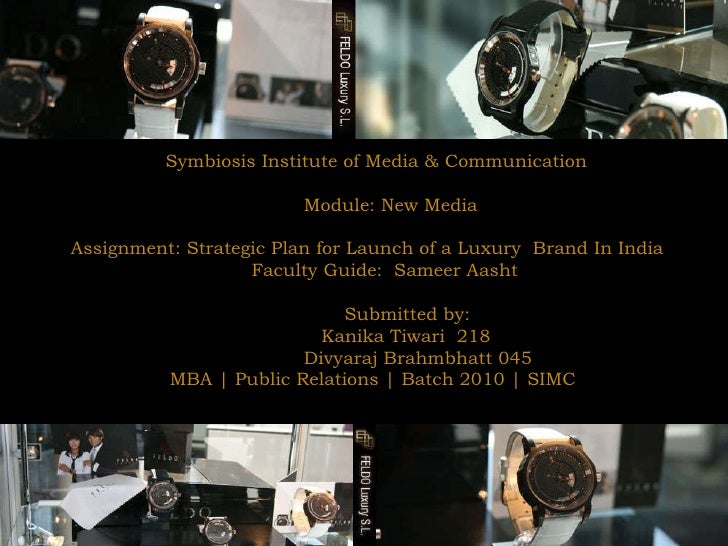 Symbiosis Institute of Media & Communication  Module: New Media  Assignment: Strategic Plan for Launch of a Luxury  Brand ...