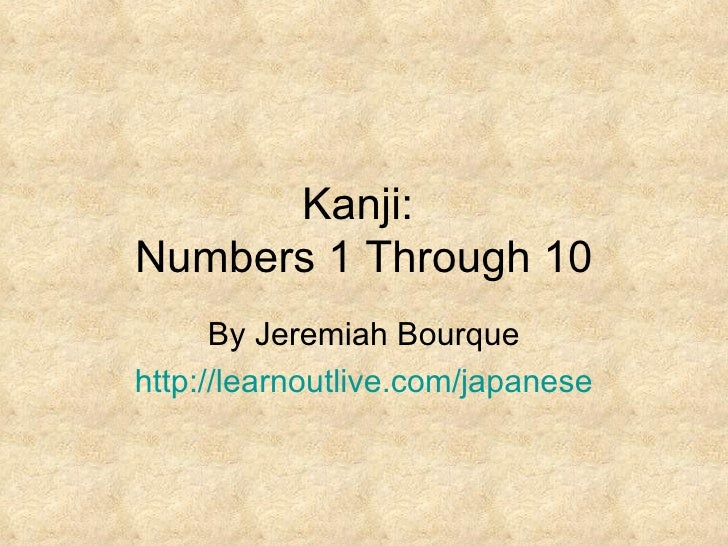 Kanji:  Numbers 1 Through 10 By Jeremiah Bourque http:// learnoutlive.com/japanese