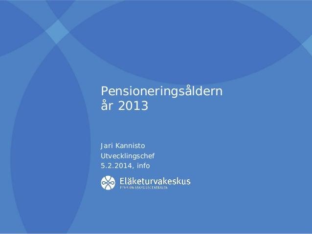 Pensioneringsåldern år 2013 Jari Kannisto Utvecklingschef 5.2.2014, info