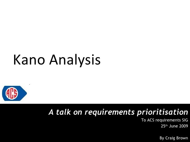 Kano Analysis A talk on requirements prioritisation To ACS requirements SIG 25 th  June 2009 By Craig Brown