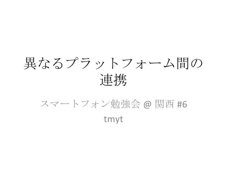 異なるプラットフォーム間の連携 スマートフォン勉強会 @ 関西 #6 tmyt