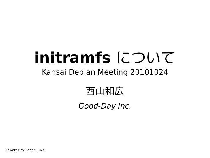 initramfs について                     Kansai Debian Meeting 20101024                               西山和広                      ...