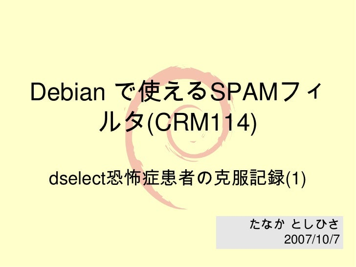 Debianで使えるSPAMフィ     ルタ(CRM114) dselect恐怖症患者の克服記録(1)                たなか としひさ                   2007/10/7