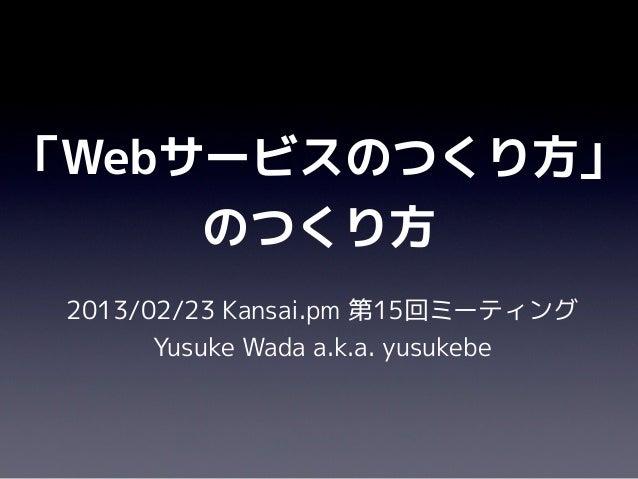 「Webサービスのつくり方」     のつくり方 2013/02/23 Kansai.pm 第15回ミーティング       Yusuke Wada a.k.a. yusukebe