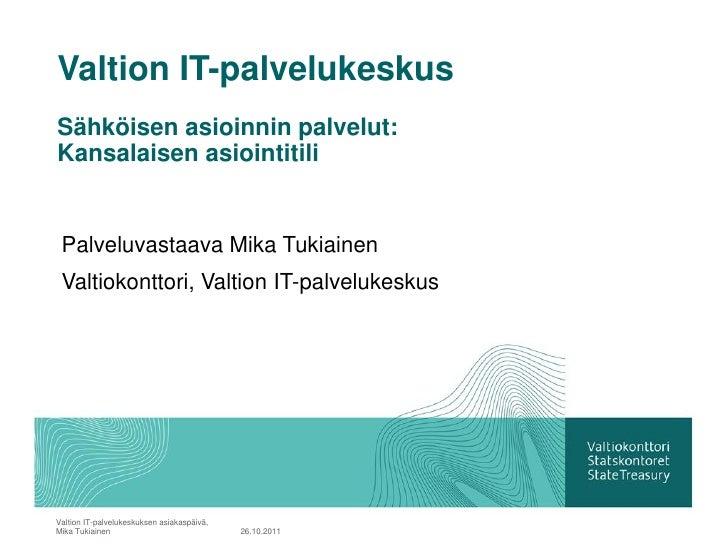 Valtion IT-palvelukeskusSähköisen asioinnin palvelut:Kansalaisen asiointitili Palveluvastaava Mika Tukiainen Valtiokonttor...