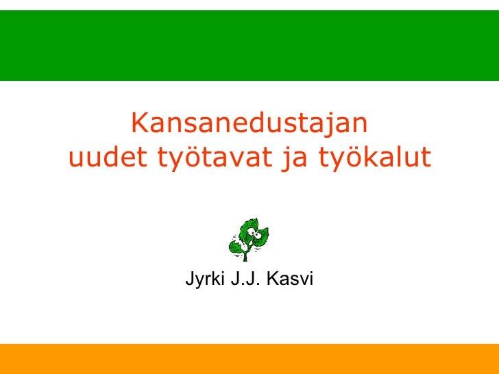 Kansanedustajan uudet työtavat ja työkalut Jyrki J.J. Kasvi
