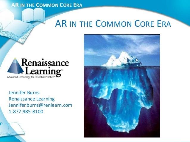 AR IN THE COMMON CORE ERA                   AR IN THE COMMON CORE ERAJennifer BurnsRenaissance LearningJennifer.burns@renl...
