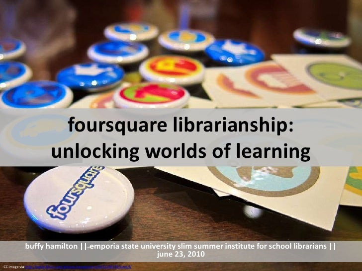 foursquare librarianship: unlocking worlds of learning <br />buffy hamilton || emporia state university slim summer instit...