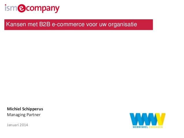 Kansen met B2B e-commerce voor uw organisatie  Michiel Schipperus Managing Partner Januari 2014