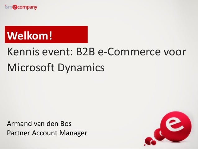 Welkom! Kennis event: B2B e-Commerce voor Microsoft Dynamics  Armand van den Bos Partner Account Manager