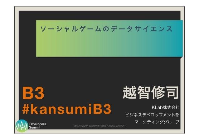Summit Developers Developers Summit 2013 Kansai Action ! ソ ー シ ャ ル ゲ ー ム の デ ー タ サ イ エ ン ス 越智修司 KLab株式会社 ビジネスデベロップメント部 マーケ...