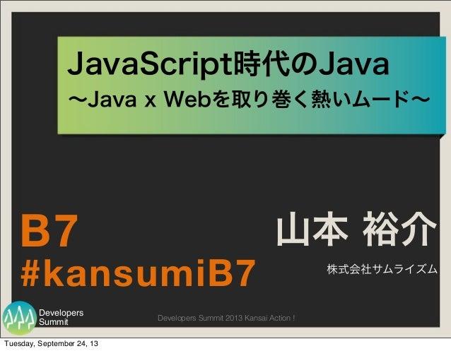 Summit Developers Developers Summit 2013 Kansai Action ! JavaScript時代のJava 山本 裕介 株式会社サムライズム #kansumiB7 B7 ∼Java x Webを取り巻く...