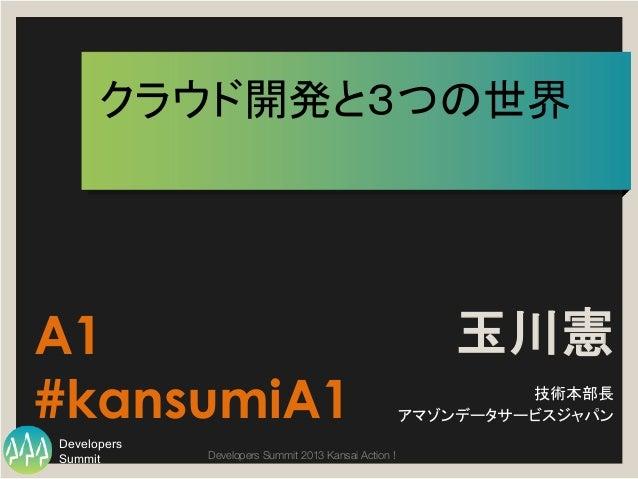Summit Developers Developers Summit 2013 Kansai Action !  クラウド開発と3つの世界 玉川憲 技術本部長 アマゾンデータサービスジャパン A1 #kansumiA1