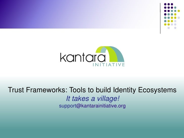 Trust Frameworks: Tools to build Identity Ecosystems                It takes a village!               support@kantarainiti...