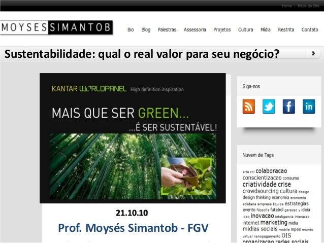 Sustentabilidade: qual o real valor para seu negócio? Prof. Moysés Simantob - FGV 21.10.10