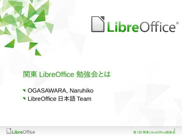 関東 LibreOffice 勉強会とは OGASAWARA, Naruhiko LibreOffice 日本語 Team                                           1                 ...