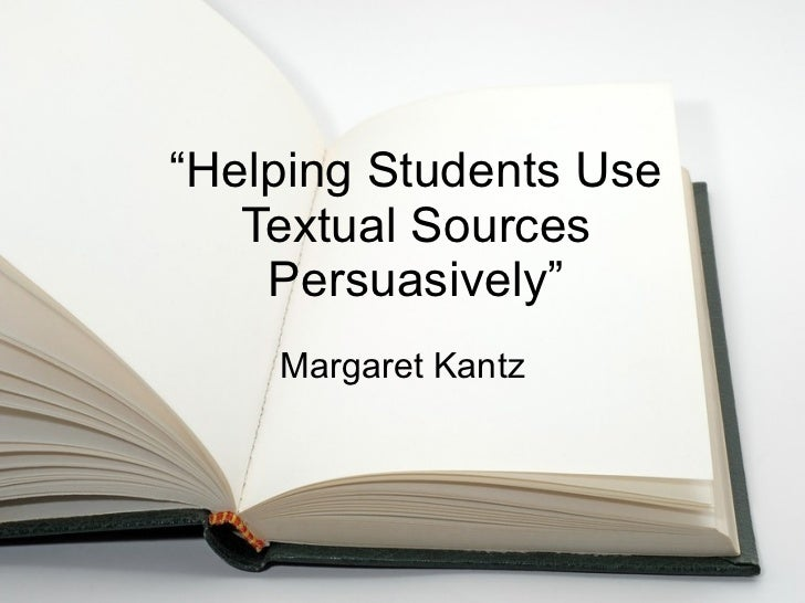 """"""" Helping Students Use Textual Sources Persuasively"""" Margaret Kantz"""