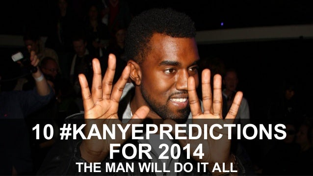 10 #KANYEPREDICTIONS FOR 2014 THE MAN WILL DO IT ALL