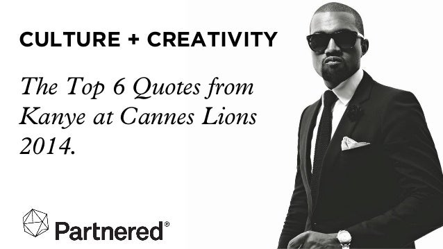 CULTURE + CREATIVITY The Top 6 Quotes from Kanye at Cannes Lions 2014.