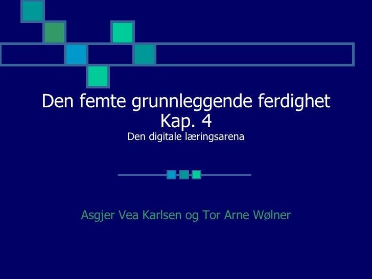 Den femte grunnleggende ferdighet Kap. 4 Den digitale læringsarena Asgjer Vea Karlsen og Tor Arne Wølner