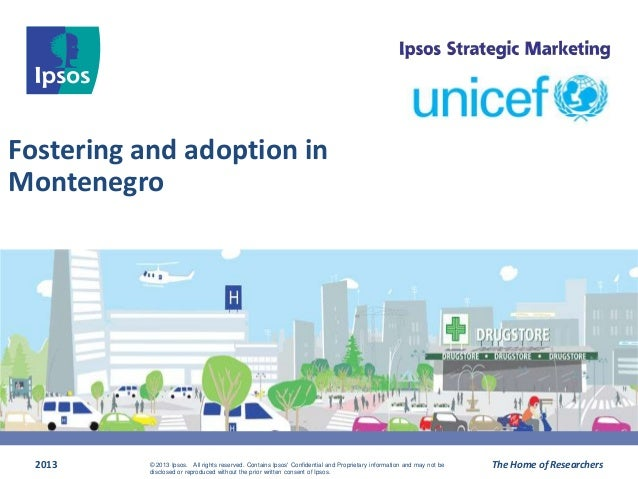 Fostering and adoption in Montenegro 2013 The Home of Researchers© 2013 Ipsos. All rights reserved. Contains Ipsos' Confid...