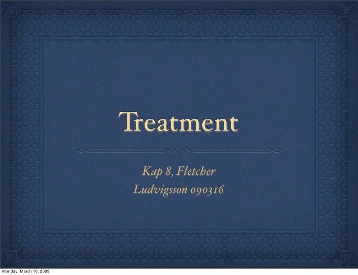 Treatment                            Kap 8, Fletcher                           Ludvigsson 090316     Monday, March 16, 2009