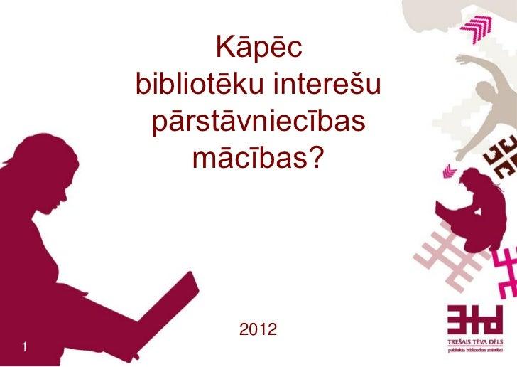 Kāpēc    bibliotēku interešu     pārstāvniecības         mācības?            20121