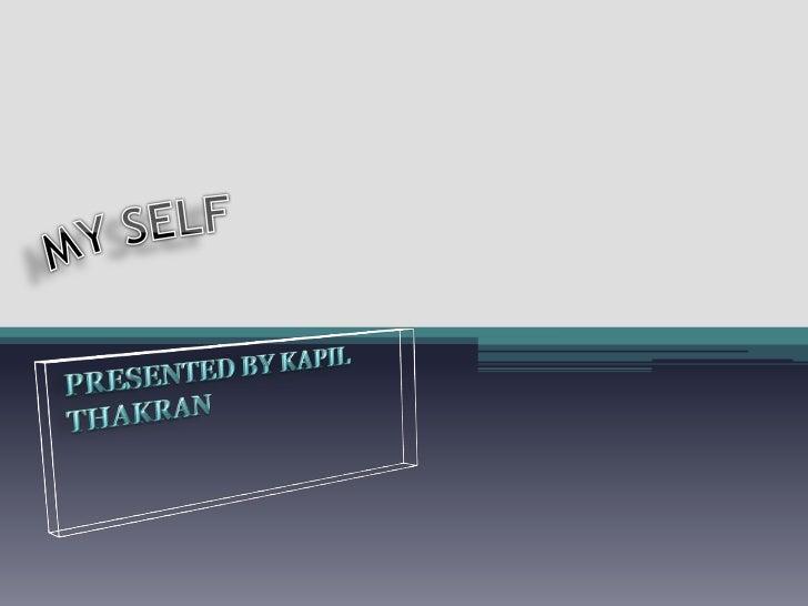 MY SELF<br />PRESENTED BY KAPIL THAKRAN<br />