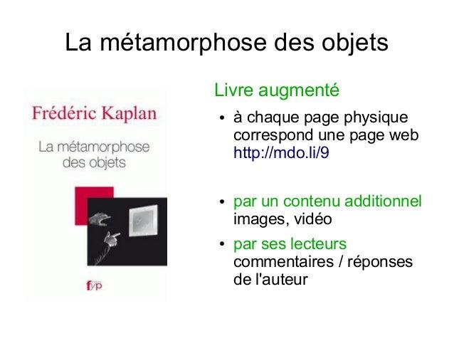 La métamorphose des objets Livre augmenté ●  ●  ●  à chaque page physique correspond une page web http://mdo.li/9 par un c...
