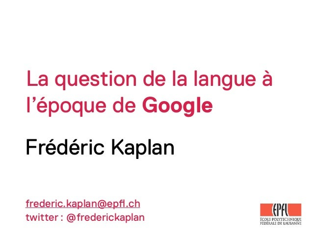 La question de la langue àl'époque de GoogleFrédéric Kaplanfrederic.kaplan@ep!.chtwitter: @frederickaplan