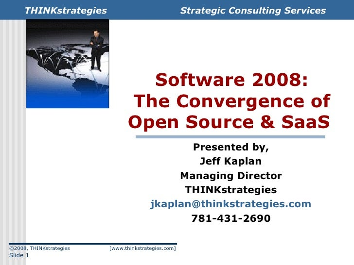 Software 2008: The Convergence of Open Source & SaaS  Presented by, Jeff Kaplan Managing Director THINKstrategies [email_a...