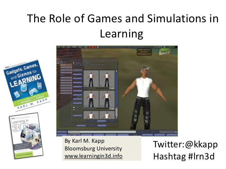 The Role of Games and Simulations in Learning<br />By Karl M. Kapp<br />Bloomsburg University <br />www.learningin3d.info...