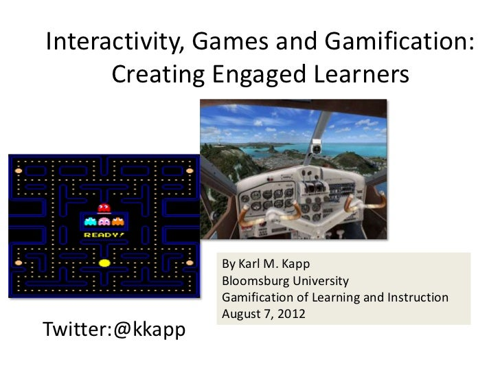 Interactivity, Games and Gamification:      Creating Engaged Learners                 By Karl M. Kapp                 Bloo...