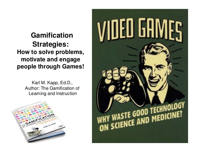 Gamification    Strategies:How to solve problems, motivate and engagepeople through Games!     Karl M. Kapp, Ed.D.,  Autho...