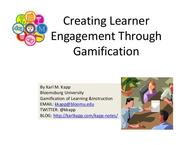 Creating Learner  Engagement Through  Gamification By Karl M. Kapp Bloomsburg University Gamification of Learning &Instruc...