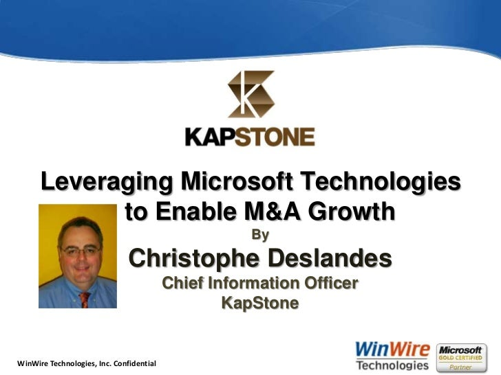 Leveraging Microsoft Technologies to Enable M&A GrowthByChristophe DeslandesChief Information OfficerKapStone <br />