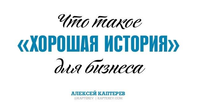 «ХОРОШАЯ ИСТОРИЯ» АЛЕКСЕЙ КАПТЕРЕВ @KAPTEREV | KAPTEREV.COM Что такое дл б неса