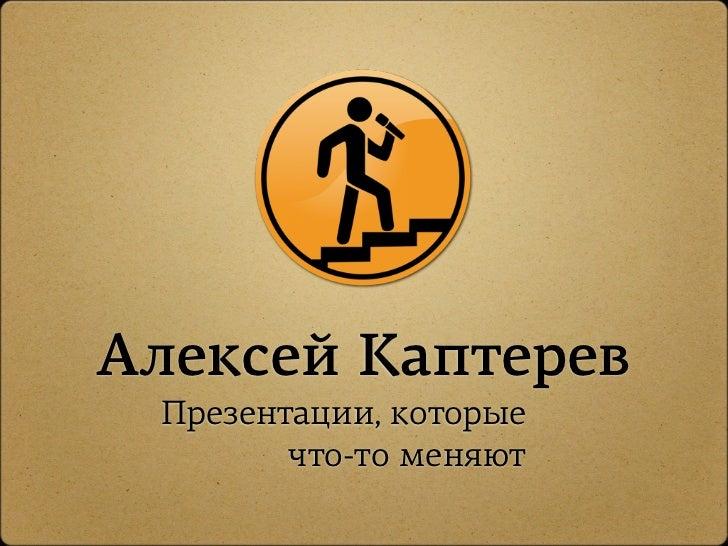 Алексей Каптерев Презентации, которые        что-то меняют