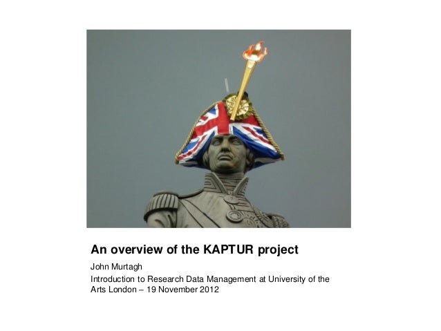 An overview of the KAPTUR projectJohn MurtaghIntroduction to Research Data Management at University of theArts London – 19...