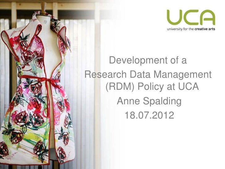 Development of aResearch Data Management    (RDM) Policy at UCA      Anne Spalding        18.07.2012