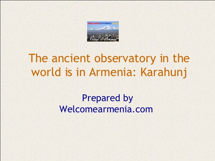 The ancient observatory in the world is in Armenia: Karahunj Prepared by Welcomearmenia.com
