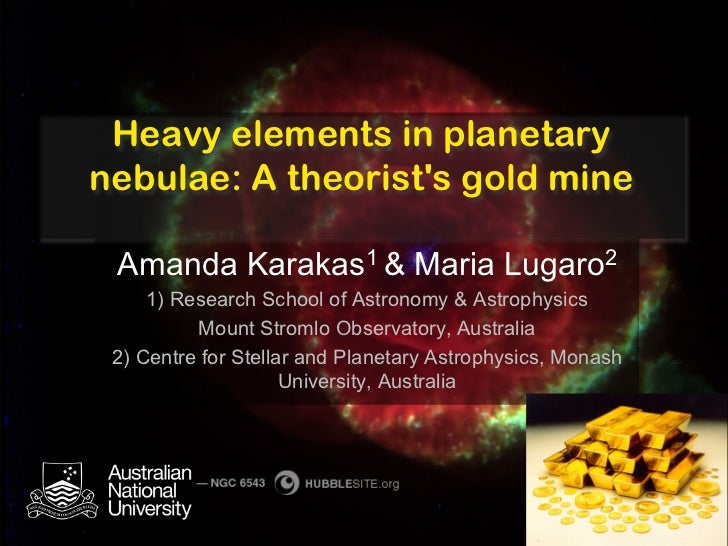 Heavy elements in planetarynebulae: A theorists gold mine Amanda Karakas1 & Maria Lugaro2     1) Research School of Astron...