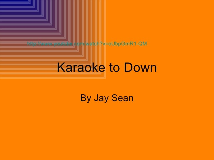 Karaoke to Down By Jay Sean http://www.youtube.com/watch?v=oUbpGmR1-QM