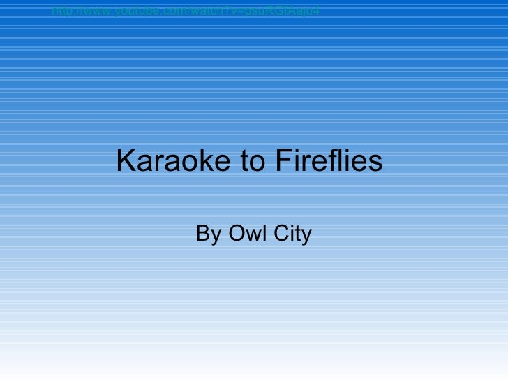 Karaoke to Fireflies  By Owl City http://www.youtube.com/watch?v=psuRGfAaju4