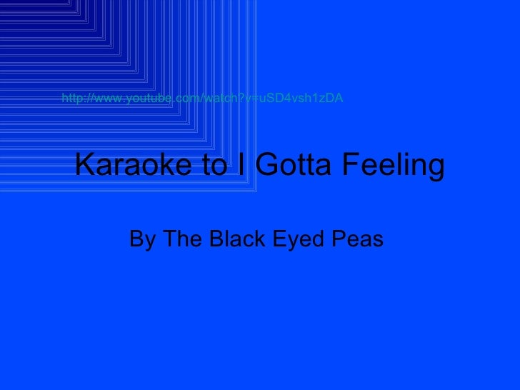 Karaoke to I Gotta Feeling By The Black Eyed Peas  http://www.youtube.com/watch?v=uSD4vsh1zDA