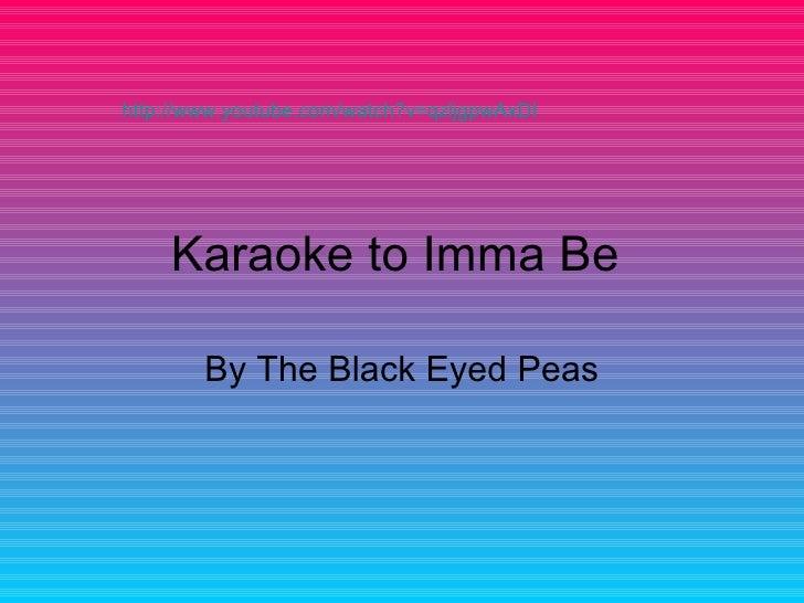 Karaoke to Imma Be  By The Black Eyed Peas http://www.youtube.com/watch?v=qzljgpwAxDI