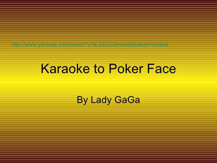 Karaoke to Poker Face By Lady GaGa http://www.youtube.com/watch?v=d-ZaGxJDnow&feature=related
