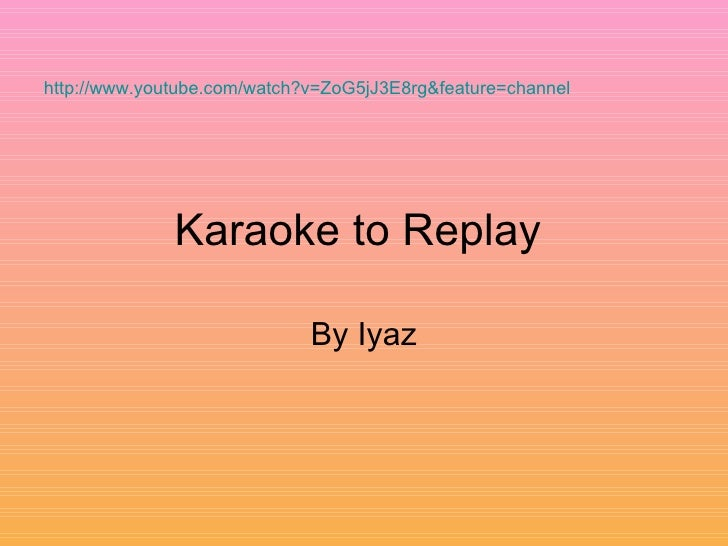 Karaoke to Replay  By Iyaz http://www.youtube.com/watch?v=ZoG5jJ3E8rg&feature=channel