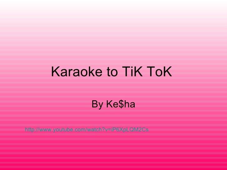 Karaoke to TiK ToK  By Ke$ha http://www.youtube.com/watch?v=iP6XpLQM2Cs