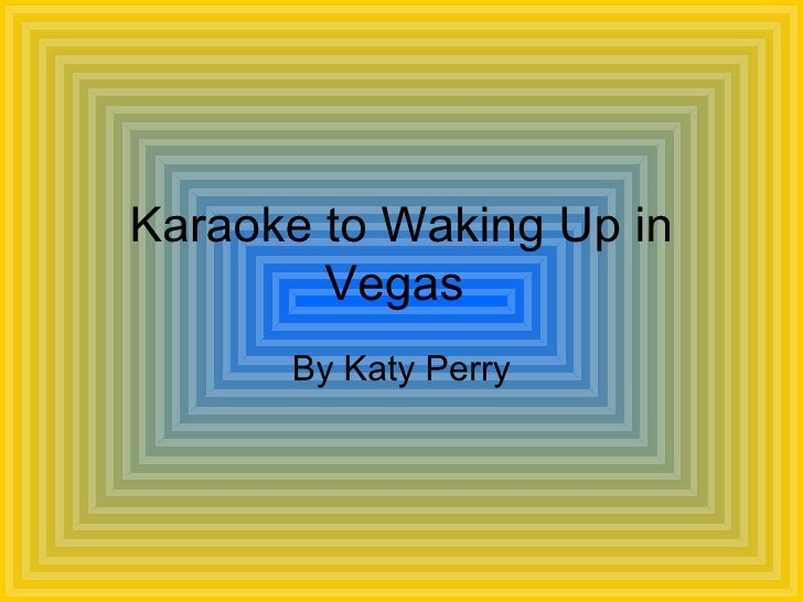 Karaoke to Waking Up in Vegas  By Katy Perry